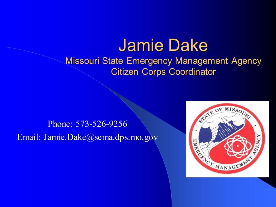 Jamie Dake Missouri State Emergency Management Agency Citizen Corps Coordinator Phone: 573-526-9256 Email: Jamie.Dake@sema.dps.mo.gov