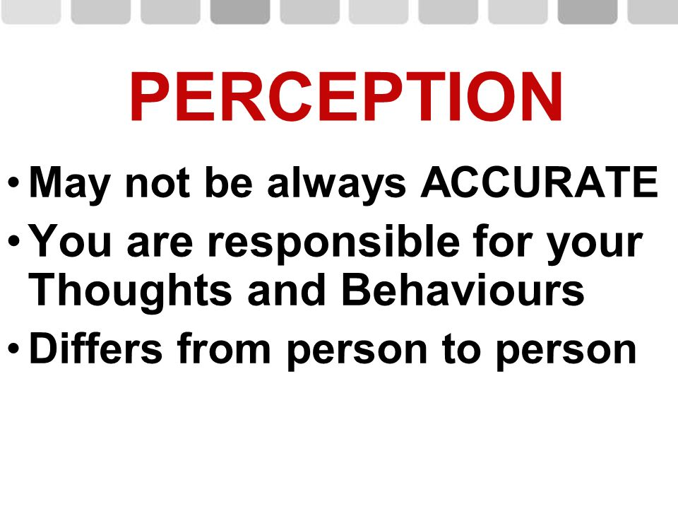 May not be always ACCURATE You are responsible for your Thoughts and Behaviours Differs from person to person PERCEPTION