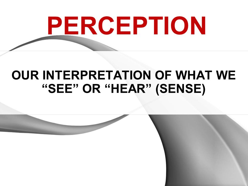 OUR INTERPRETATION OF WHAT WE SEE OR HEAR (SENSE) PERCEPTION