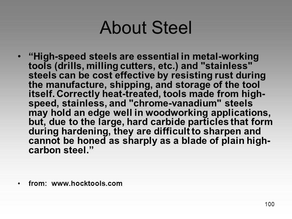 100 About Steel High-speed steels are essential in metal-working tools (drills, milling cutters, etc.) and