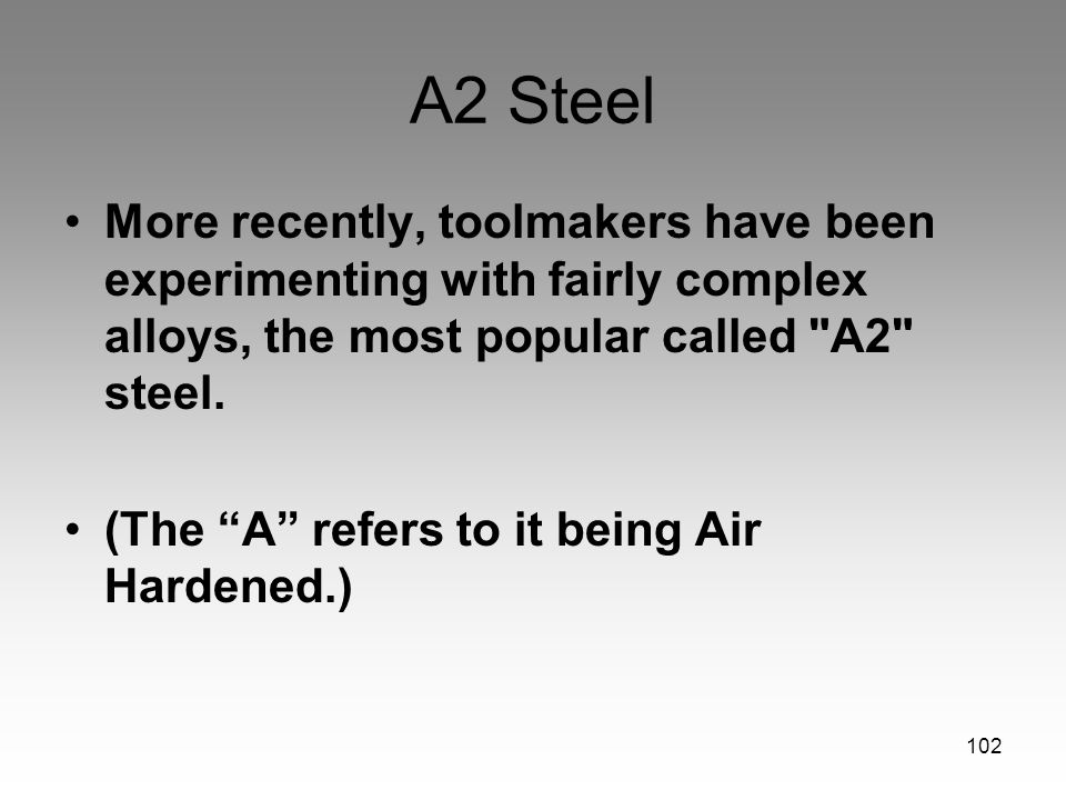 102 A2 Steel More recently, toolmakers have been experimenting with fairly complex alloys, the most popular called