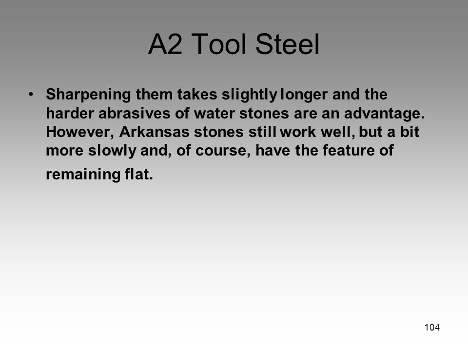 104 A2 Tool Steel Sharpening them takes slightly longer and the harder abrasives of water stones are an advantage. However, Arkansas stones still work