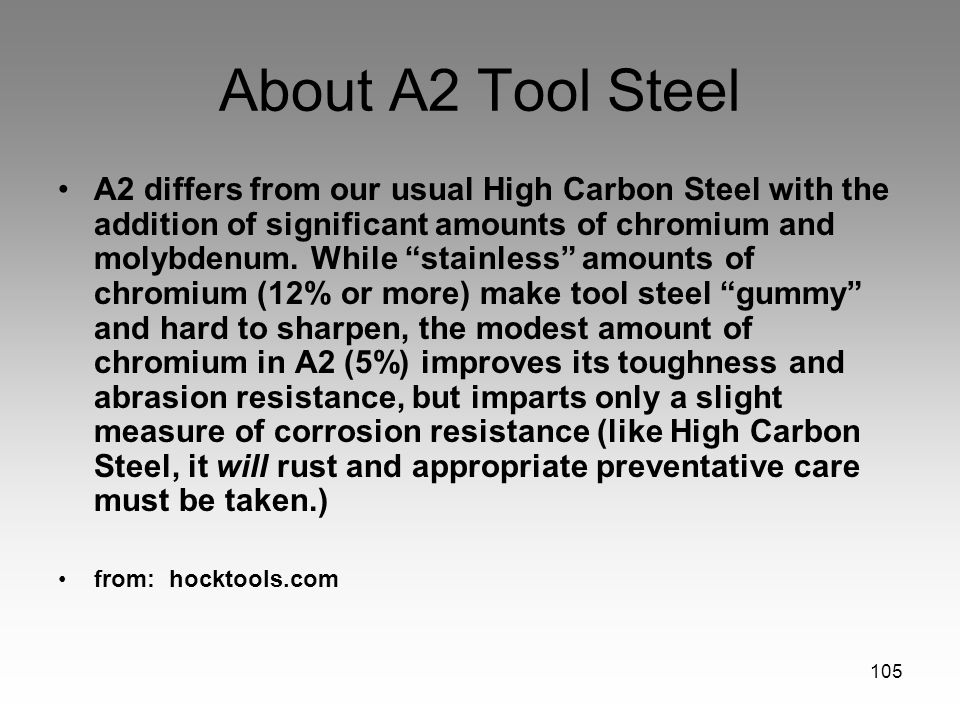 105 About A2 Tool Steel A2 differs from our usual High Carbon Steel with the addition of significant amounts of chromium and molybdenum. While stainle