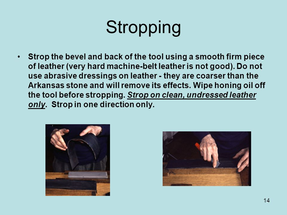 14 Stropping Strop the bevel and back of the tool using a smooth firm piece of leather (very hard machine-belt leather is not good). Do not use abrasi