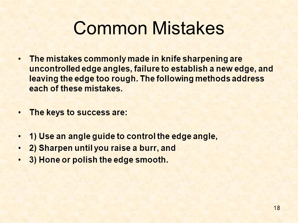 18 Common Mistakes The mistakes commonly made in knife sharpening are uncontrolled edge angles, failure to establish a new edge, and leaving the edge