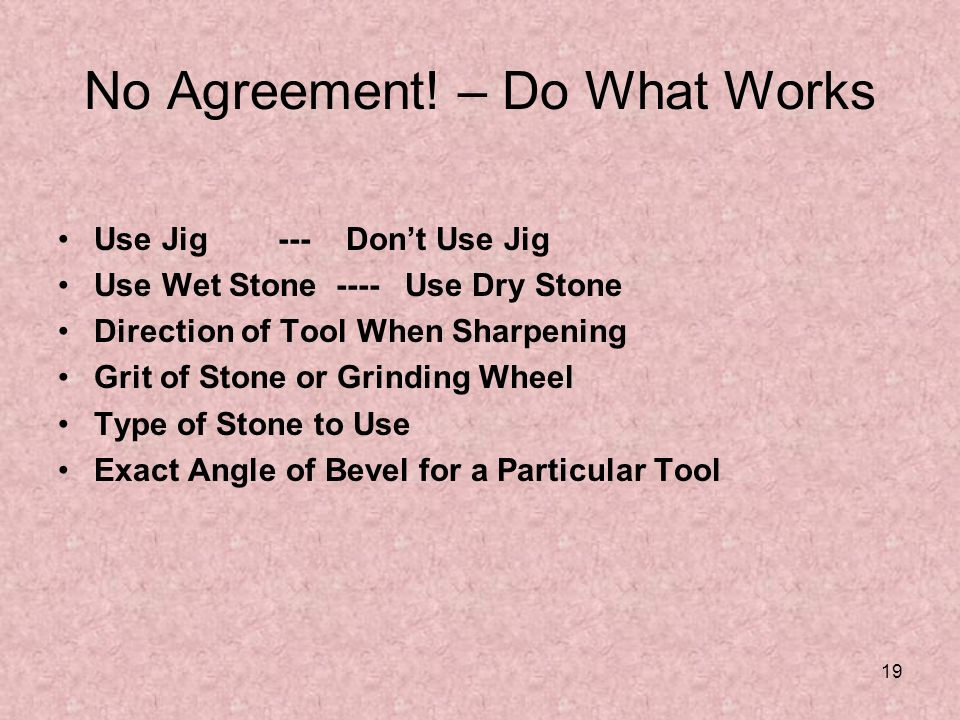 19 No Agreement! – Do What Works Use Jig --- Dont Use Jig Use Wet Stone ---- Use Dry Stone Direction of Tool When Sharpening Grit of Stone or Grinding