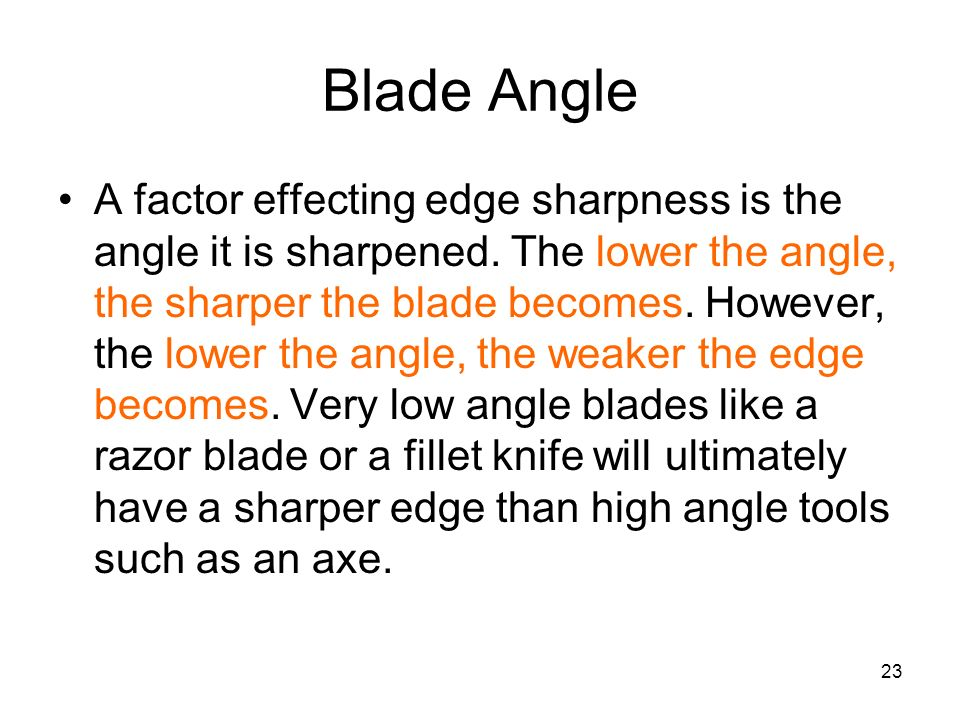 23 Blade Angle A factor effecting edge sharpness is the angle it is sharpened. The lower the angle, the sharper the blade becomes. However, the lower