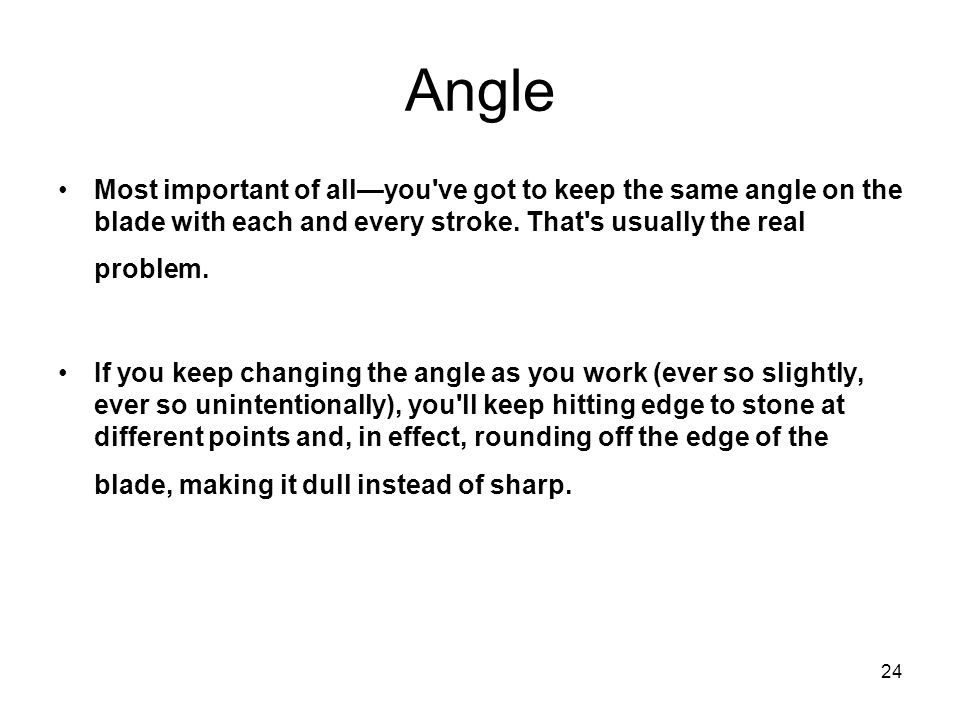 24 Angle Most important of allyou've got to keep the same angle on the blade with each and every stroke. That's usually the real problem. If you keep