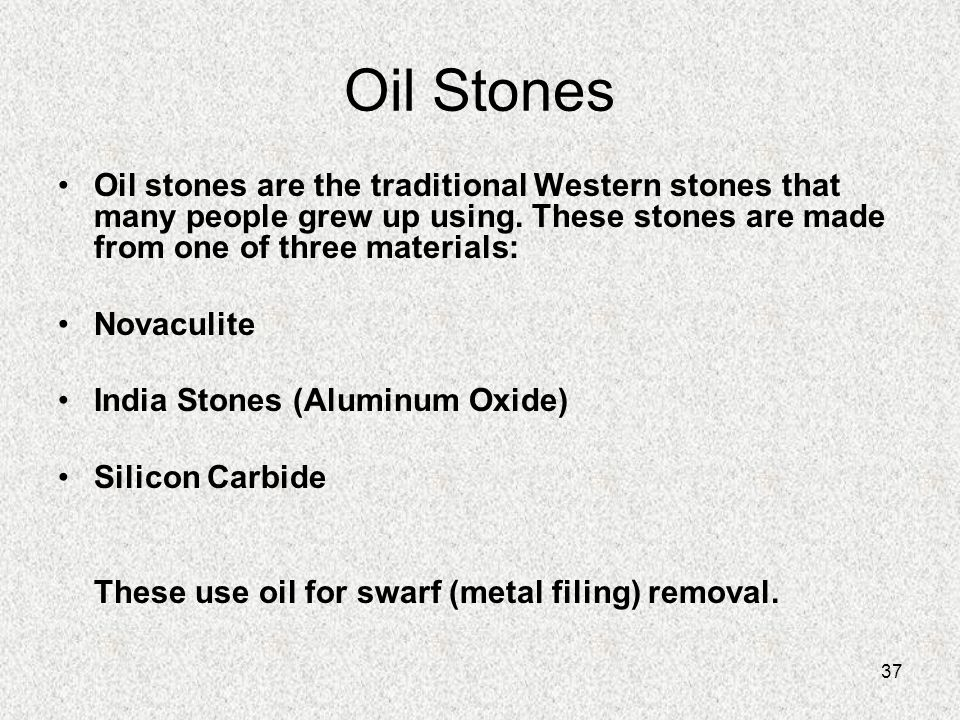 37 Oil Stones Oil stones are the traditional Western stones that many people grew up using. These stones are made from one of three materials: Novacul