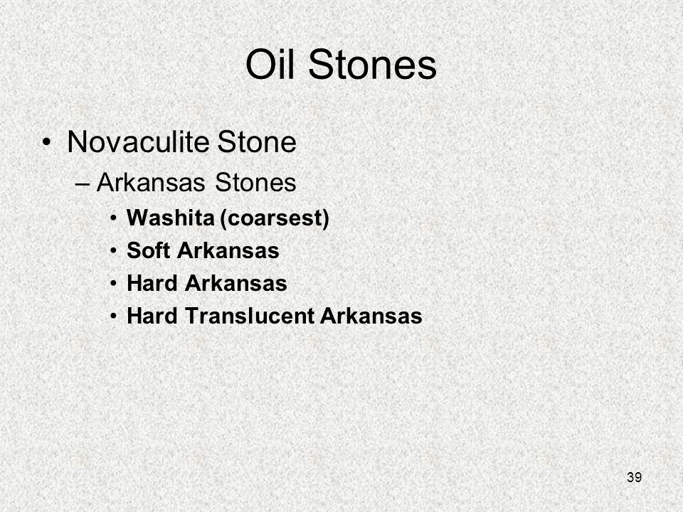 39 Oil Stones Novaculite Stone –Arkansas Stones Washita (coarsest) Soft Arkansas Hard Arkansas Hard Translucent Arkansas