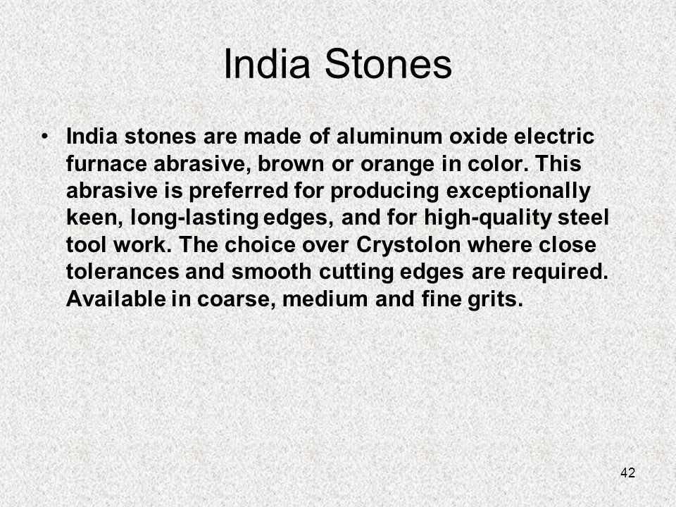 42 India Stones India stones are made of aluminum oxide electric furnace abrasive, brown or orange in color. This abrasive is preferred for producing