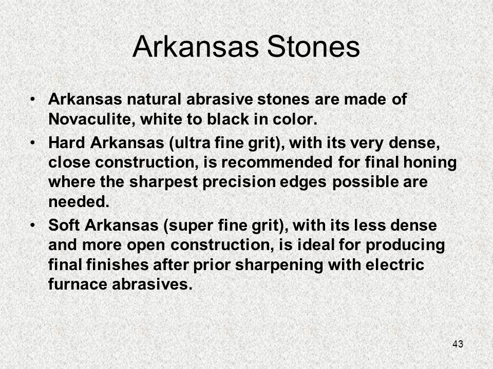 43 Arkansas Stones Arkansas natural abrasive stones are made of Novaculite, white to black in color. Hard Arkansas (ultra fine grit), with its very de