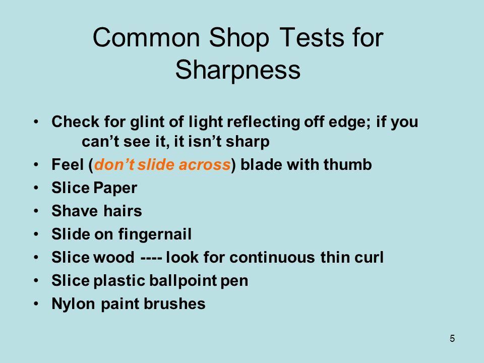 5 Common Shop Tests for Sharpness Check for glint of light reflecting off edge; if you cant see it, it isnt sharp Feel (dont slide across) blade with