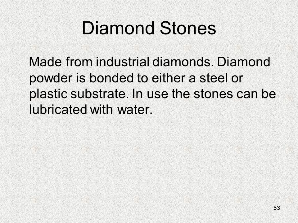 53 Diamond Stones Made from industrial diamonds. Diamond powder is bonded to either a steel or plastic substrate. In use the stones can be lubricated