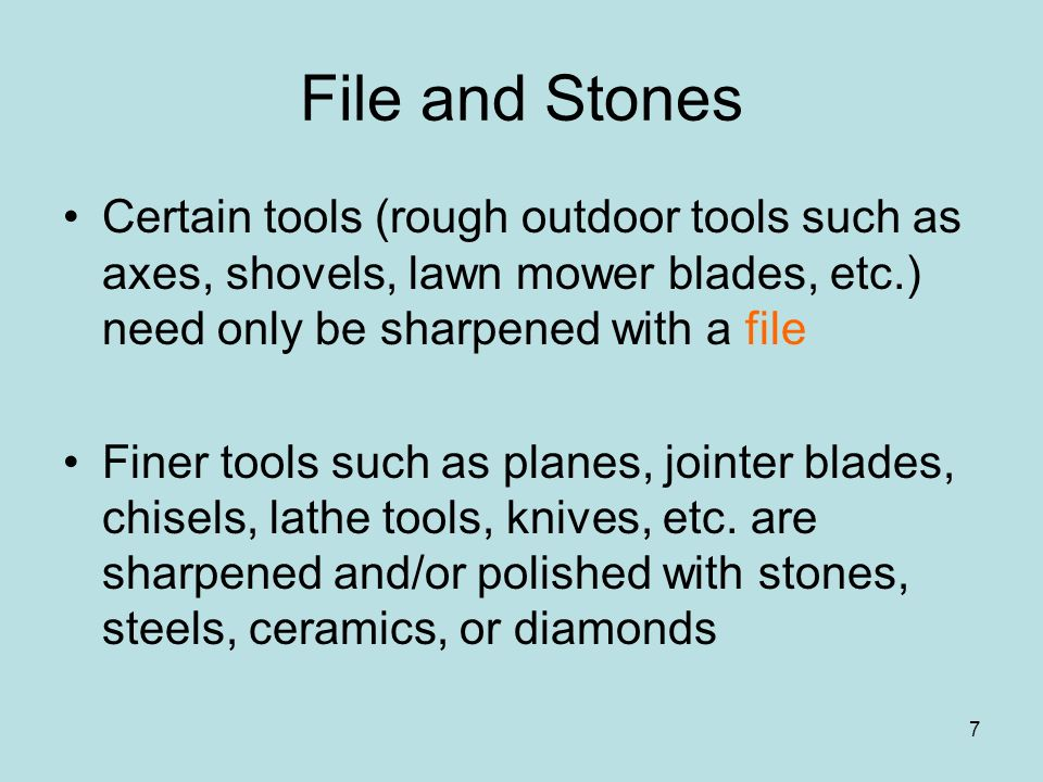 7 File and Stones Certain tools (rough outdoor tools such as axes, shovels, lawn mower blades, etc.) need only be sharpened with a file Finer tools su