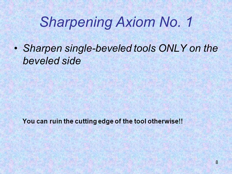 8 Sharpening Axiom No. 1 Sharpen single-beveled tools ONLY on the beveled side You can ruin the cutting edge of the tool otherwise!!