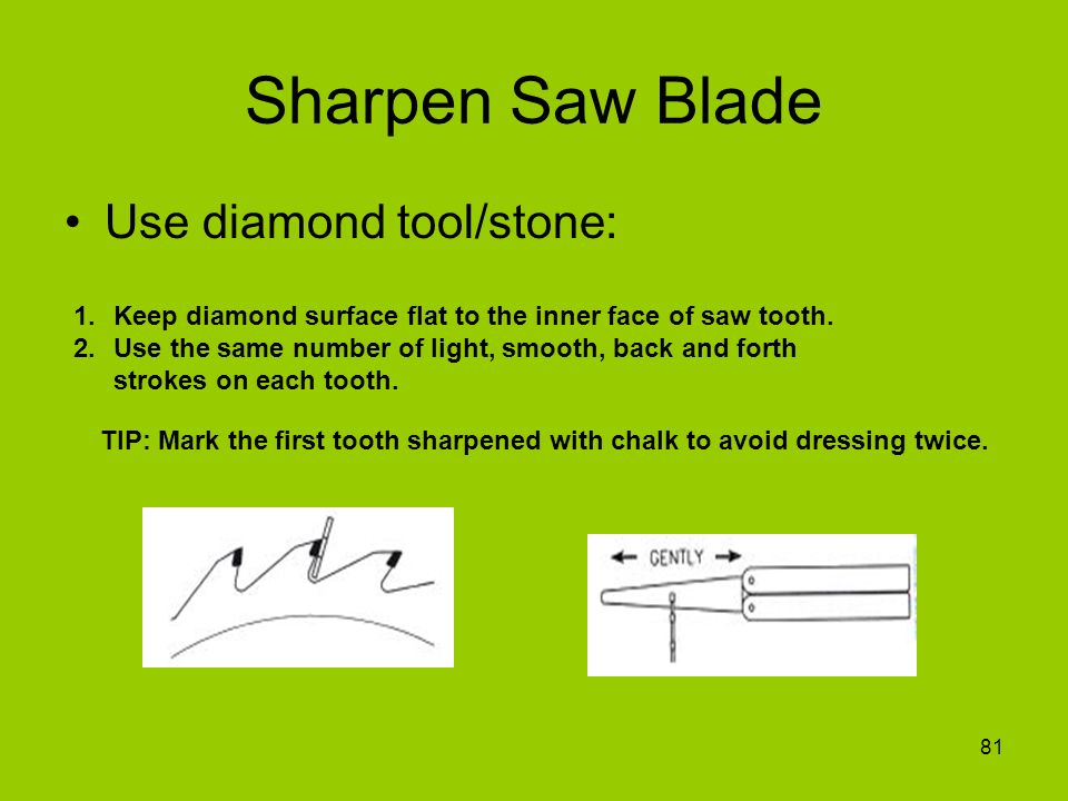 81 Sharpen Saw Blade Use diamond tool/stone: 1.Keep diamond surface flat to the inner face of saw tooth. 2.Use the same number of light, smooth, back