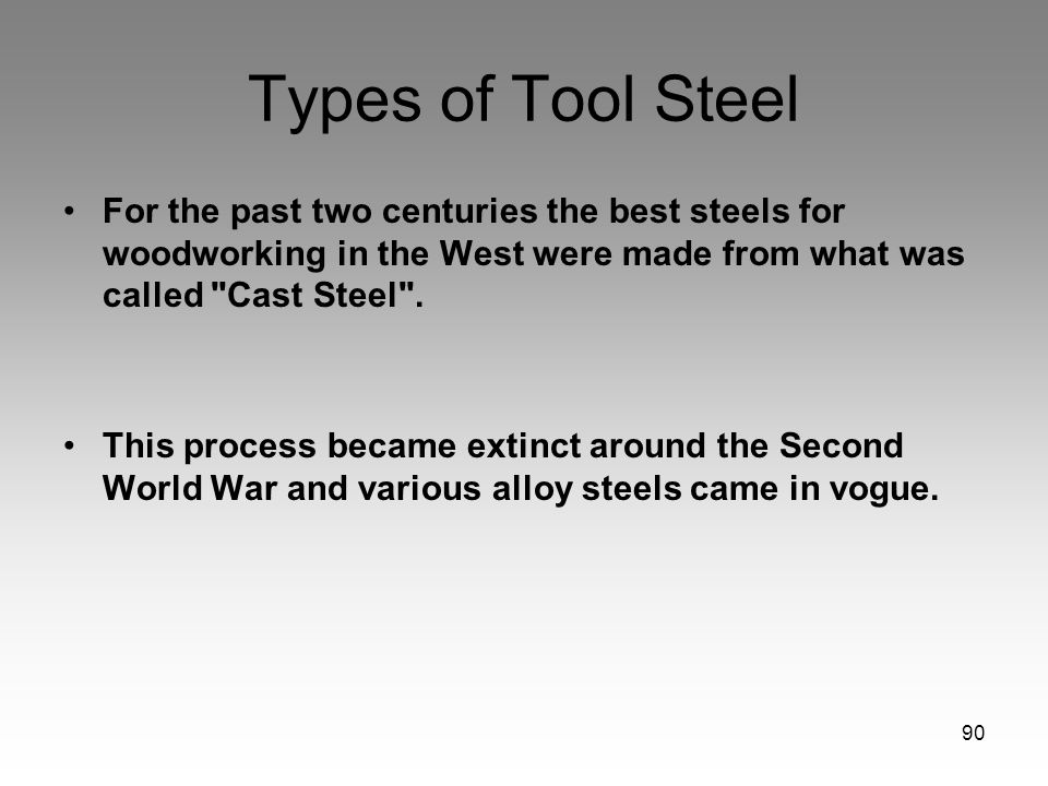 90 Types of Tool Steel For the past two centuries the best steels for woodworking in the West were made from what was called