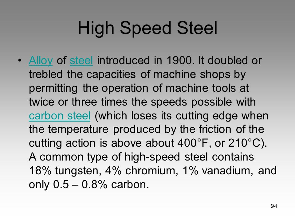 94 High Speed Steel Alloy of steel introduced in 1900. It doubled or trebled the capacities of machine shops by permitting the operation of machine to