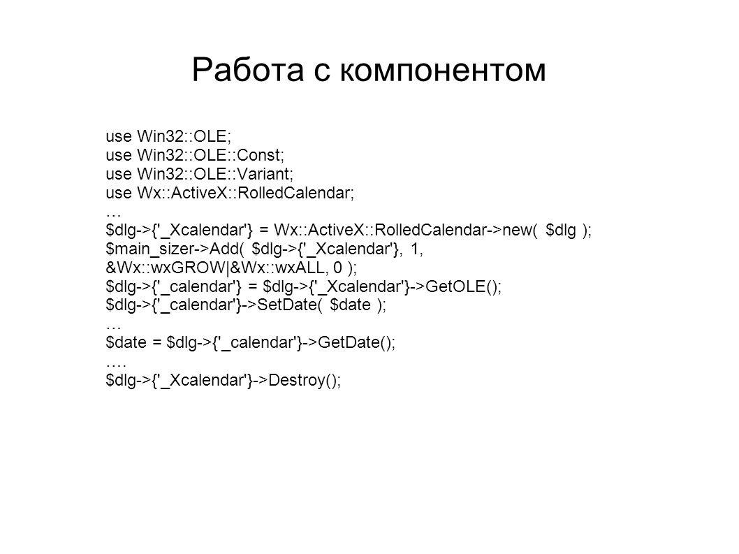 Работа с компонентом use Win32::OLE; use Win32::OLE::Const; use Win32::OLE::Variant; use Wx::ActiveX::RolledCalendar; … $dlg->{'_Xcalendar'} = Wx::Act