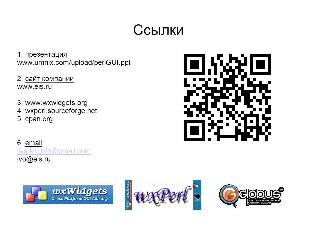 Ссылки 1. презентация www.umnix.com/upload/perlGUI.ppt 2. сайт компании www.eis.ru 3. www.wxwidgets.org 4. wxperl.sourceforge.net 5. cpan.org 6. email