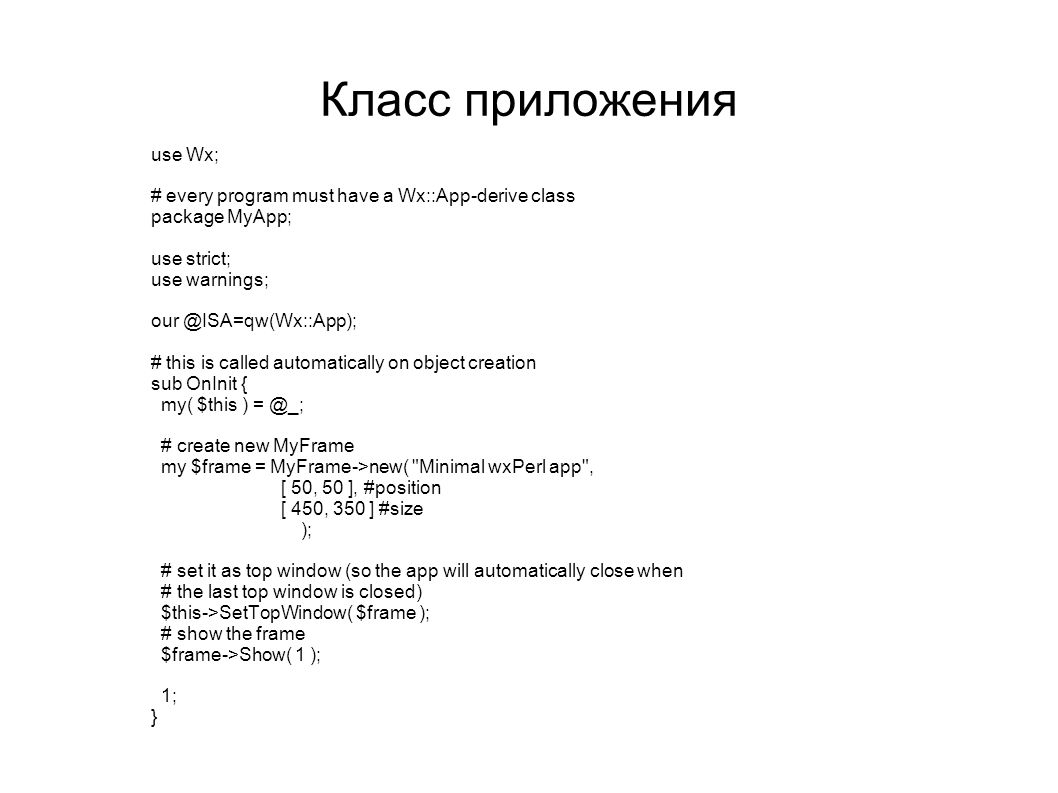 Класс приложения use Wx; # every program must have a Wx::App-derive class package MyApp; use strict; use warnings; our @ISA=qw(Wx::App); # this is cal