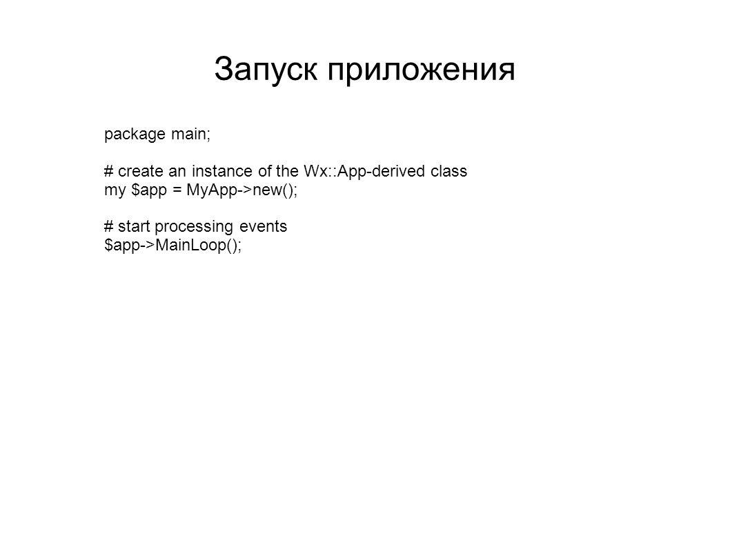 Запуск приложения package main; # create an instance of the Wx::App-derived class my $app = MyApp->new(); # start processing events $app->MainLoop();