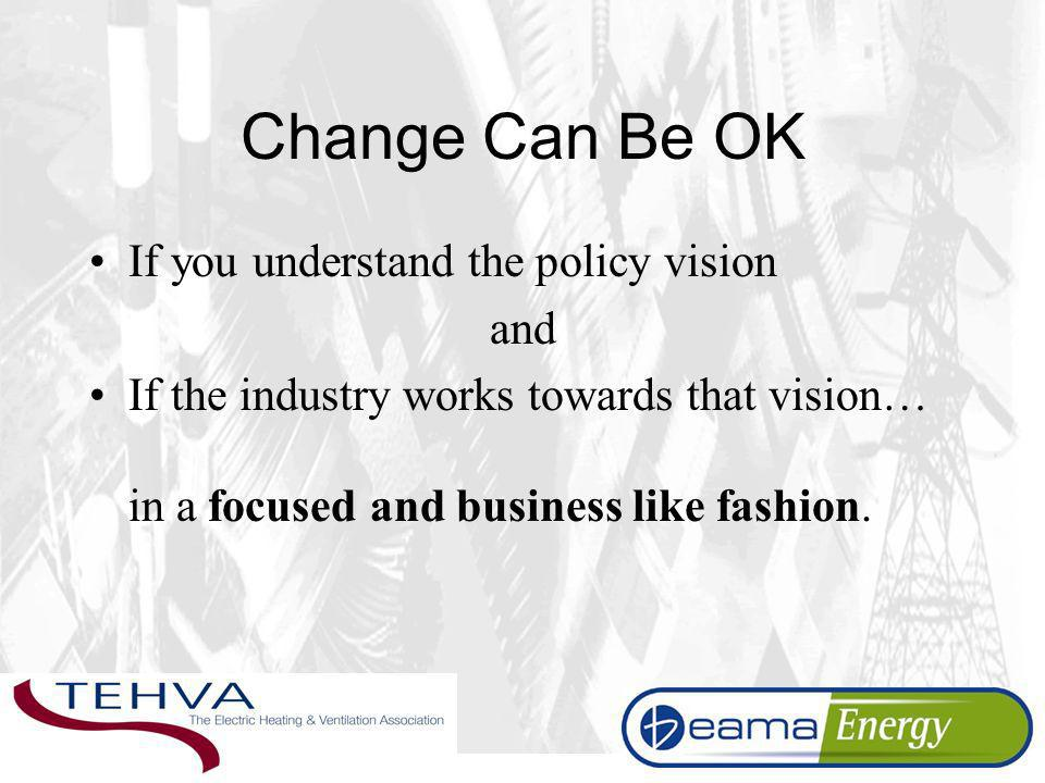 Change Can Be OK If you understand the policy vision and If the industry works towards that vision… in a focused and business like fashion.