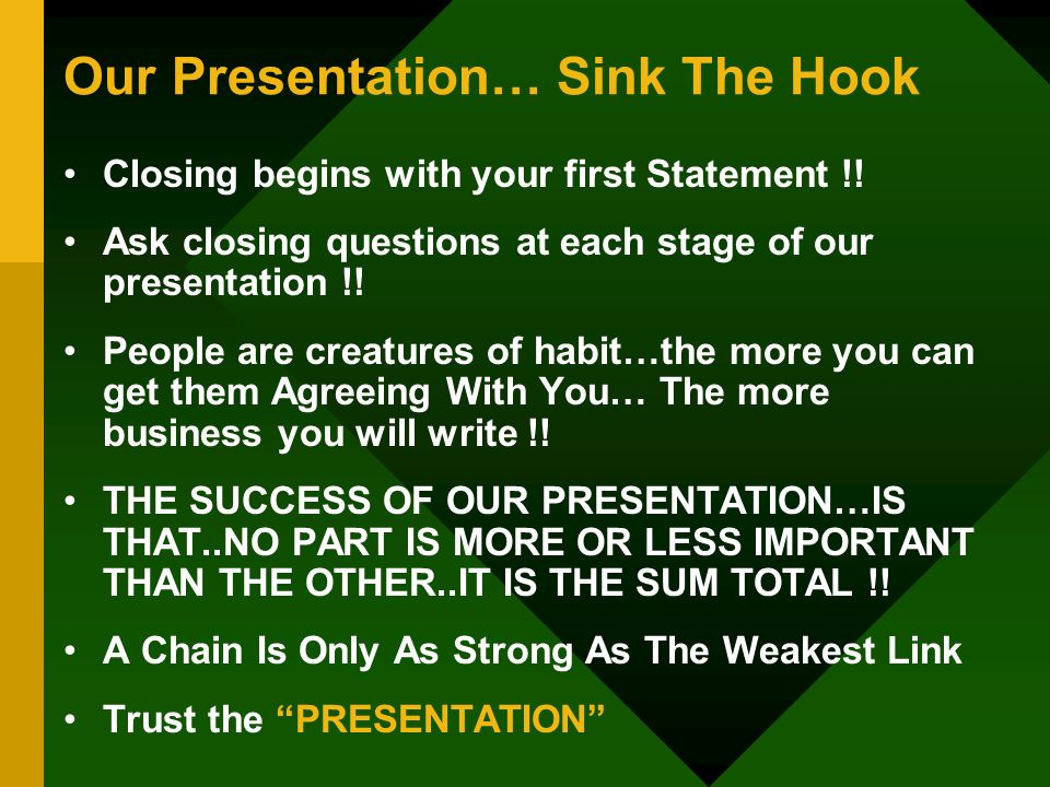 Our Presentation… Sink The Hook Closing begins with your first Statement !! Ask closing questions at each stage of our presentation !! People are crea