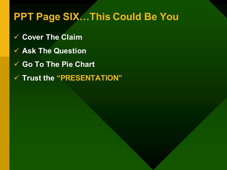 PPT Page SIX…This Could Be You Cover The Claim Ask The Question Go To The Pie Chart Trust the PRESENTATION