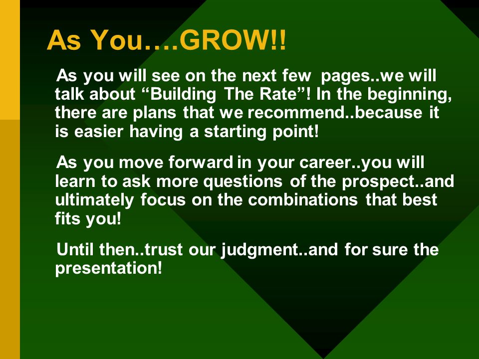 As You….GROW!! As you will see on the next few pages..we will talk about Building The Rate! In the beginning, there are plans that we recommend..becau