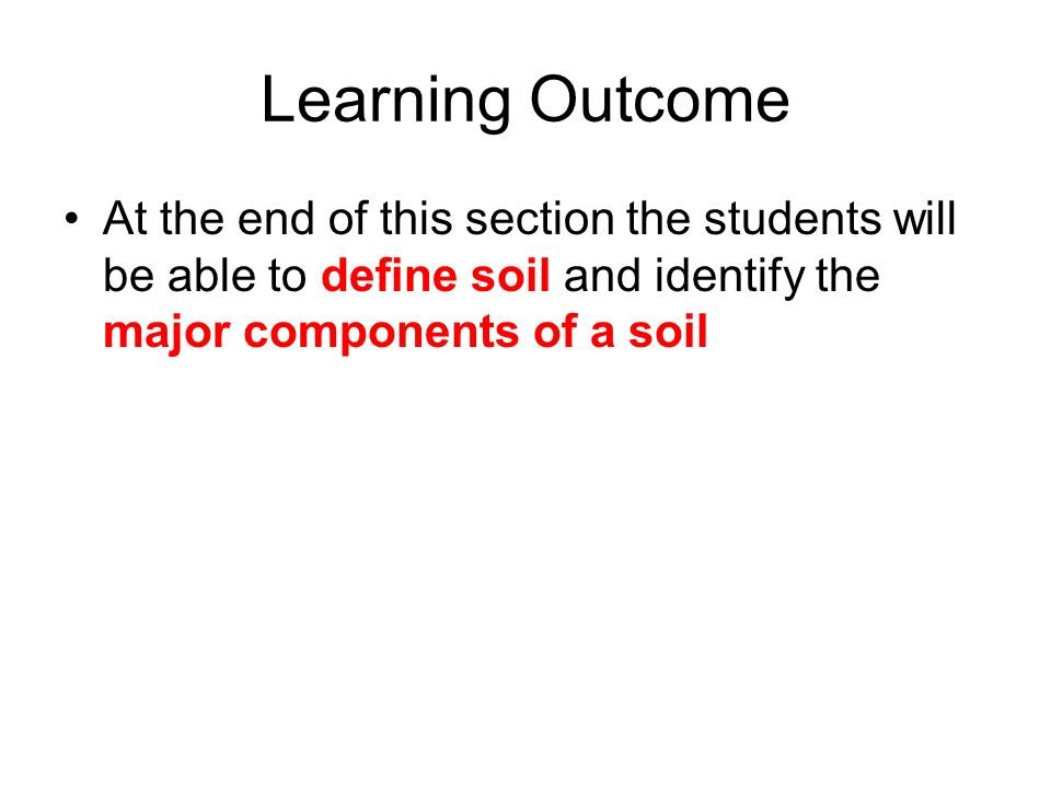 Learning Outcome At the end of this section the students will be able to define soil and identify the major components of a soil
