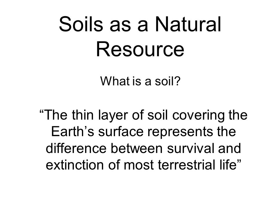 Soils as a Natural Resource The thin layer of soil covering the Earths surface represents the difference between survival and extinction of most terre