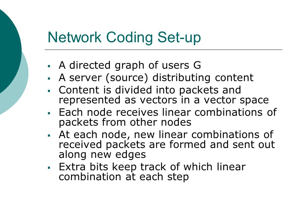 Network Coding Set-up A directed graph of users G A server (source) distributing content Content is divided into packets and represented as vectors in a vector space Each node receives linear combinations of packets from other nodes At each node, new linear combinations of received packets are formed and sent out along new edges Extra bits keep track of which linear combination at each step
