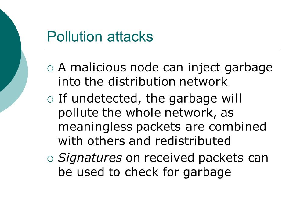Pollution attacks A malicious node can inject garbage into the distribution network If undetected, the garbage will pollute the whole network, as meaningless packets are combined with others and redistributed Signatures on received packets can be used to check for garbage