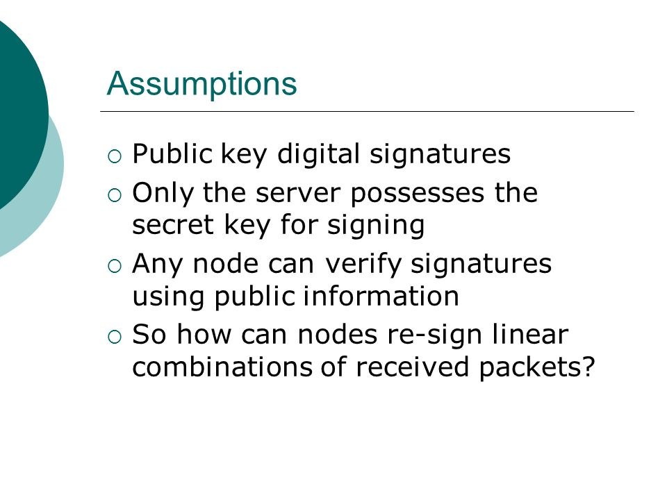 Assumptions Public key digital signatures Only the server possesses the secret key for signing Any node can verify signatures using public information So how can nodes re-sign linear combinations of received packets
