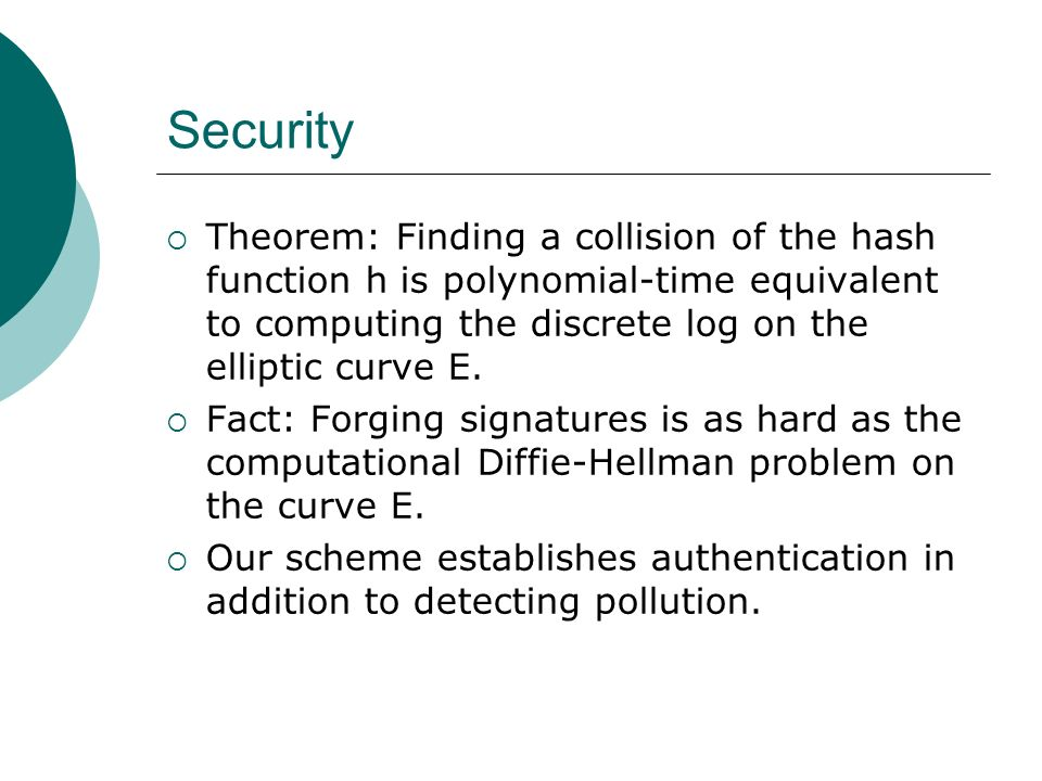 Security Theorem: Finding a collision of the hash function h is polynomial-time equivalent to computing the discrete log on the elliptic curve E.