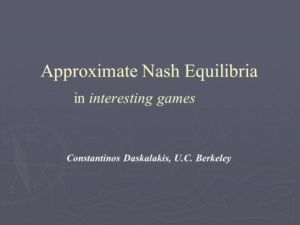 Approximate Nash Equilibria in interesting games Constantinos Daskalakis, U.C. Berkeley