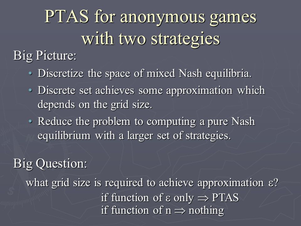 PTAS for anonymous games with two strategies Big Picture: Discretize the space of mixed Nash equilibria.Discretize the space of mixed Nash equilibria.