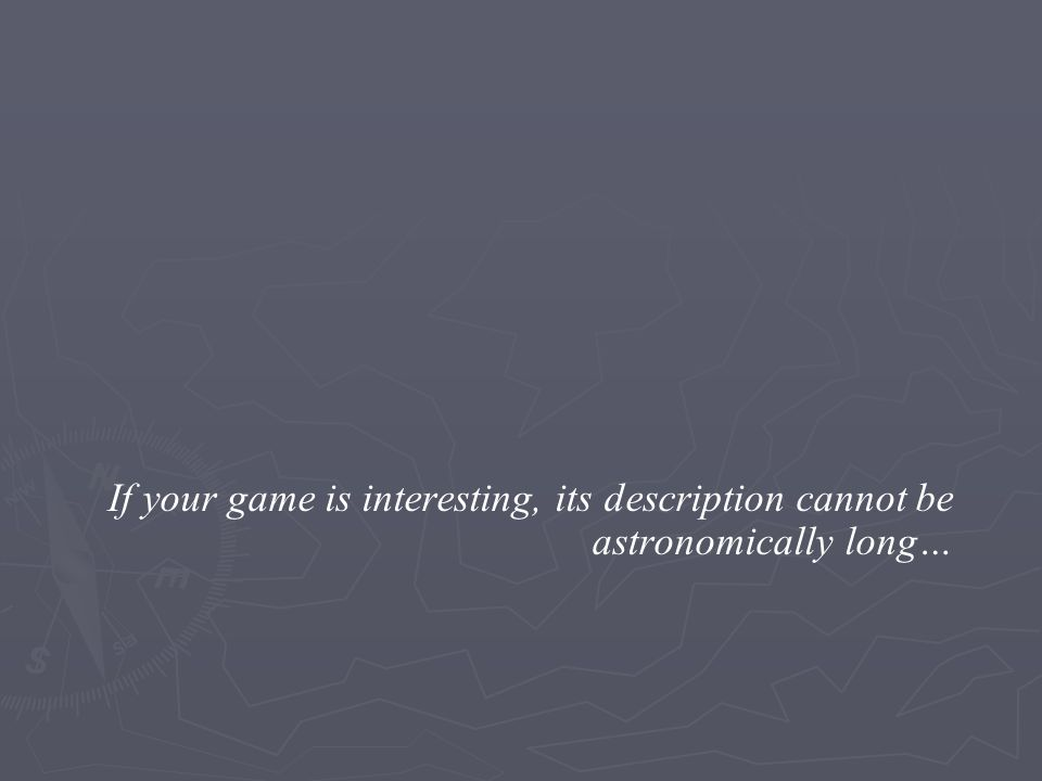 If your game is interesting, its description cannot be astronomically long…