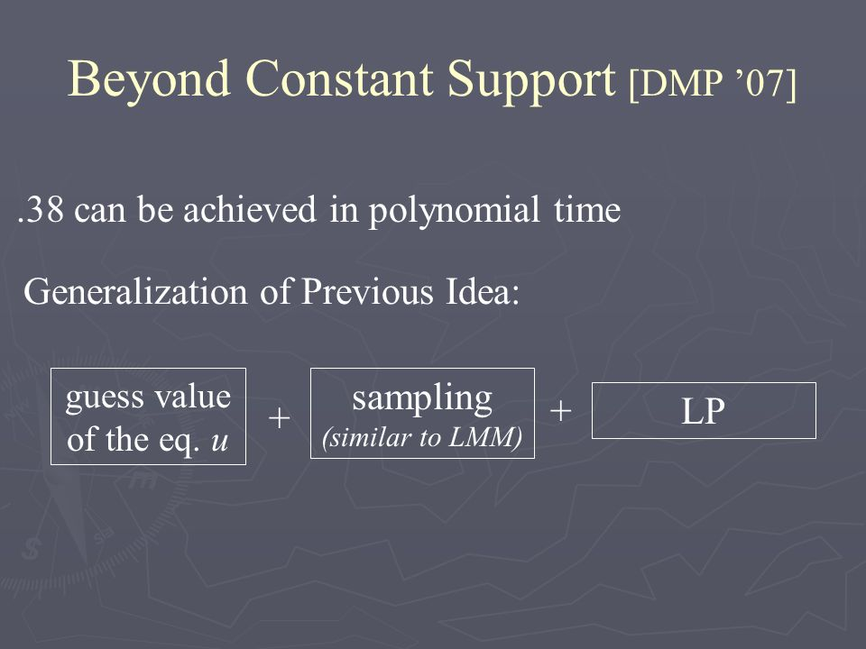 Beyond Constant Support [DMP 07].38 can be achieved in polynomial time Generalization of Previous Idea: sampling (similar to LMM) LP + guess value of the eq.