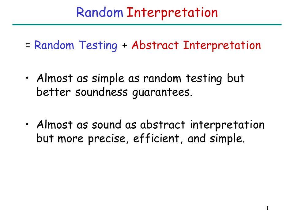 1 Random Interpretation = Random Testing + Abstract Interpretation Almost as simple as random testing but better soundness guarantees.