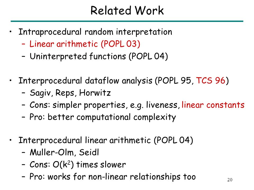19 Related Work Intraprocedural random interpretation –Linear arithmetic (POPL 03) –Uninterpreted functions (POPL 04) Interprocedural dataflow analysis (POPL 95, TCS 96) –Sagiv, Reps, Horwitz –Cons: simpler properties, e.g.