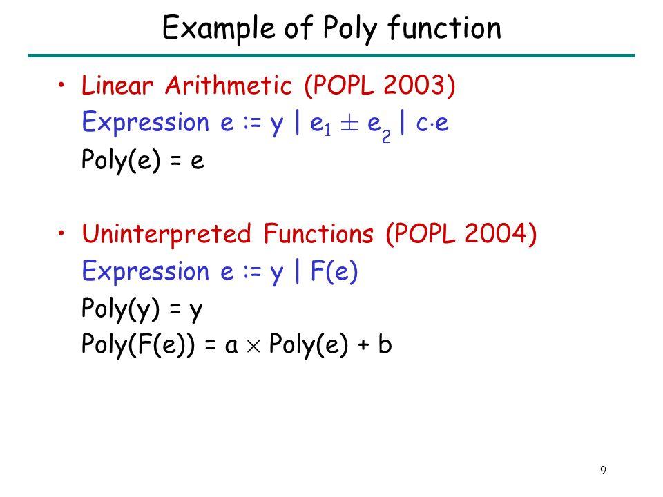 9 Example of Poly function Linear Arithmetic (POPL 2003) Expression e := y | e 1 § e 2 | c ¢ e Poly(e) = e Uninterpreted Functions (POPL 2004) Expression e := y | F(e) Poly(y) = y Poly(F(e)) = a £ Poly(e) + b