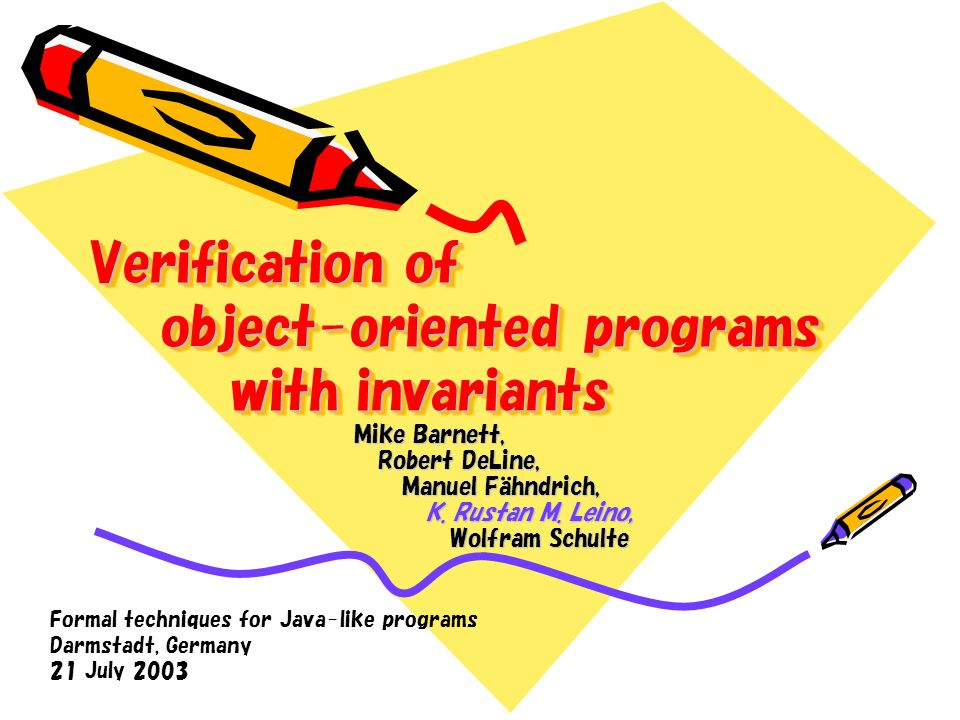 Verification of object-oriented programs with invariants Mike Barnett, Robert DeLine, Manuel Fahndrich, K.