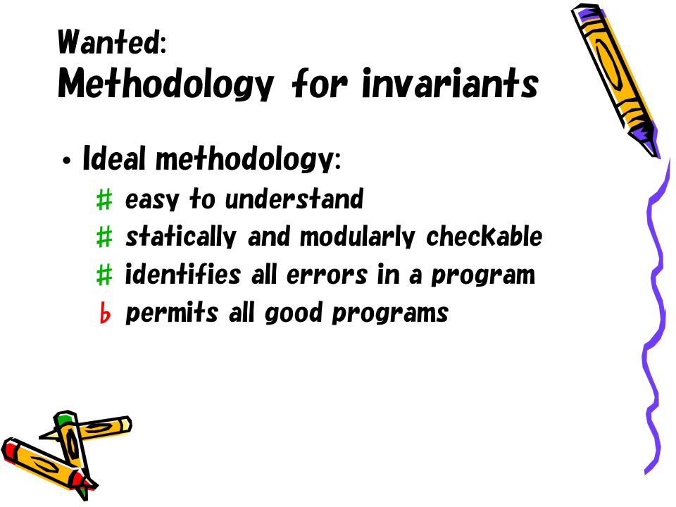 Wanted: Methodology for invariants Ideal methodology: easy to understand statically and modularly checkable identifies all errors in a program permits