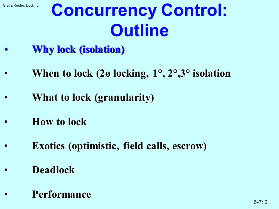 Gray& Reuter: Locking 6-7: 2 Concurrency Control: Outline Why lock (isolation)Why lock (isolation) When to lock (2ø locking, 1°, 2°,3° isolationWhen t