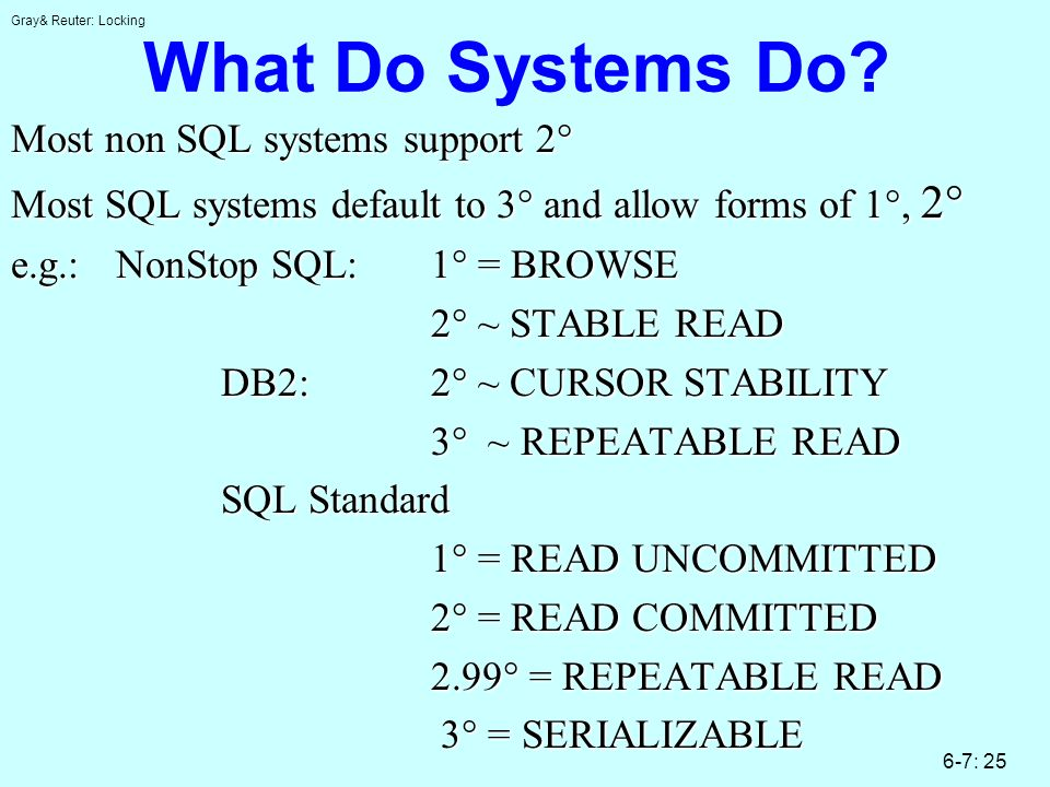 Gray& Reuter: Locking 6-7: 25 What Do Systems Do? Most non SQL systems support 2 Most non SQL systems support 2 Most SQL systems default to 3 and allo
