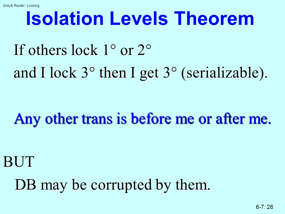 Gray& Reuter: Locking 6-7: 26 Isolation Levels Theorem If others lock 1° or 2° and I lock 3° then I get 3° (serializable). Any other trans is before m
