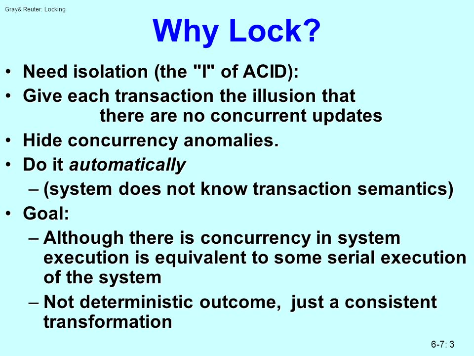 Gray& Reuter: Locking 6-7: 3 Why Lock? Need isolation (the